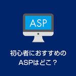 【初心者におすすめのASPはどこ?】アフィリエイトするなら登録必須のサービス