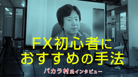 「FX初心者におすすめの手法」バカラ村氏 FX特別インタビュー(後編)