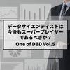 「One of DBD」Vol.5 データサイエンティストは今後もスーパープレイヤーであるべきか?