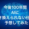 今後100年間AIに置き換えられない仕事を予想してみた