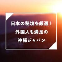 日本の秘境を厳選!外国人も満足の神秘ジャパン