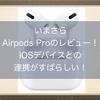 いまさらAirPods Proのレビュー!ノイズキャンセリングだけでなく外音取り込みがすばらしい!iOSデバイスとの連携も最高