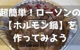 超簡単!ローソンの【ホルモン鍋】を作ってみよう ~ホルモン鍋食いたきゃローソンへGO!~