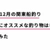 11月・12月の関東船釣り 、初心者にオススメな釣り物は何か?考えてみた。