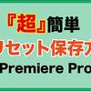 【Premiere Pro】プリセット保存方法【超簡単加工】