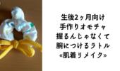 生後2ヶ月の手作りおもちゃ«腕に付けるラトル・肌着リメイク»