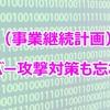 BCPにはサイバー攻撃対策のセキュリティも忘れずに!
