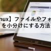 【Linux】ファイルやフォルダを小分けにする方法