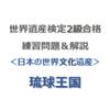世界遺産検定2級合格の練習問題&解説【日本の世界文化遺産 ⑨|琉球王国】