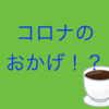 (意外!!)コロナのおかげ!?