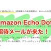 Amazon Echo Dot 招待メールが来た!3980円でAIスピーカーが買えるとかヤバイ
