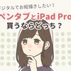 デジタルでお絵描きしたい!ペンタブとiPad、買うならどっち?