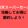 9/4~開催【楽天スーパーセール】攻略してお得に節約しよう!