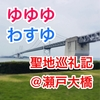 【ゆゆゆ・わすゆ】勇者であるシリーズ聖地巡礼記(瀬戸大橋編)