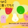 【JavaScript】できないと思ってたらできた!? Web Audio API でJavaScriptから音を生成(サンプル第一歩目w)