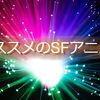 SFアニメのオススメ20選!好奇心を満たしたい人へ!【2019年版】