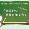 【TOEICスコアアップ講座】点数に直結する、効率的な単語の覚え方