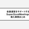 定例会議を活用しプロジェクトを推進。会議運営をサポートするSuperGoodMeetings導入事例まとめ