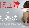コミュ障の対処法【No11 良い人間関係を自ら拒否。】