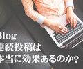 ブログ連続投稿200日以上!ブログの連続投稿は本当に効果あるのか?