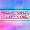 【契約前に要確認】BIGLOBE WiMAXはオススメしない理由