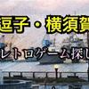 逗子と横須賀へゲーム探し