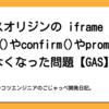 クロスオリジンのiframeでのalert()やconfirm()やpromptが使えなくなった問題【GAS】