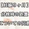 【妊娠9ヶ月】分娩時の処置についての同意と説明