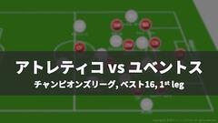 【戦術レポート】アトレティコ vs ユベントス|CLベスト16、第1戦