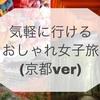 ・気軽に行けるおしゃれ女子旅(京都ver)