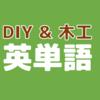 【これって英語でなんていうの?】DIY・木工用語の英語訳