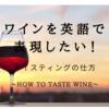 ワインを英語で表現したい!ワインのテイスティング! ~How to taste wine~