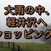 大雨の中、軽井沢へショッピング!