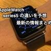 Apple Watch serise 5 を予想する。2019モデルの違いはなんだろう?