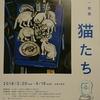 「猪熊弦一郎展 猫たち」を見にBunkamuraザ・ミュージアムに行ってみた。いちどに1ダースの猫を飼っていたらしい。(渋谷区道玄坂)