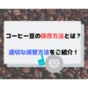 コーヒー豆の保存方法とは?適切でおススメの保管方法をご紹介!
