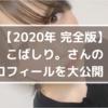 【2020年 完全版】こばしりさんのプロフィールを大公開!