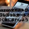 Amazon定期おトク便とクレジットカードで賢く楽に節約しよう!