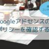 【アドセンスに受からない私やあなたへ】Googleアドセンスのポリシーを確認するための記事