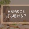 HSPのこと、周りに打ち明けましたか?