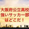 大阪府公立高校の中で「強いサッカー部」をランキング形式で発表!
