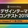 平成最後?!2019年「はてなブログ デザインテーマコンテスト」開催  オリジナルデザインを投稿してAmazonギフト券、はてなグッズをゲットしよう!