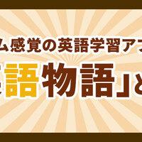 ゲーム感覚の英語学習アプリ!「英語物語」を紹介します!