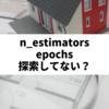 なぜn_estimatorsやepochsをパラメータサーチしてはいけないのか