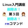 Linux入門講座:【第3回】 rmコマンド(削除)
