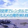 海外wifiレンタル|成田空港でレンタルできるオススメ3選!当日レンタルしたいお急ぎの人も必見