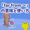 1分で覚える「far from 〜」の意味と使い方