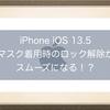 iPhone iOS 13.5 マスク着用時のFace IDロック解除が スムーズになる!?パスコードへのアクセスが速くなるらしい!