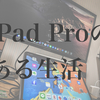 iPad Proがある生活&Apple Pencil使用レビュー