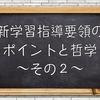 新学習指導要領のポイントと哲学 〜その2〜